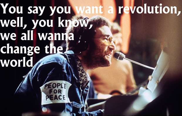 You say you want a revolution, well, you know, we all wanna change the world - John Lennon